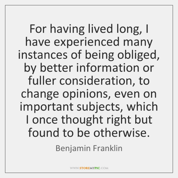 For having lived long, I have experienced many instances of being obliged, ...