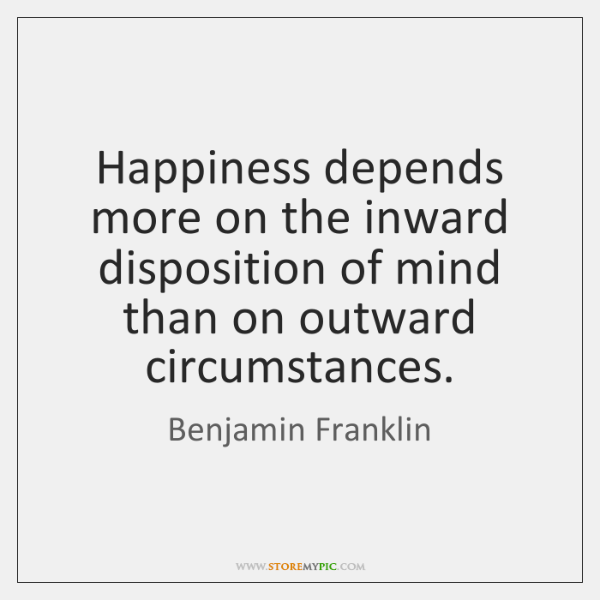 Happiness depends more on the inward disposition of mind than on outward ...