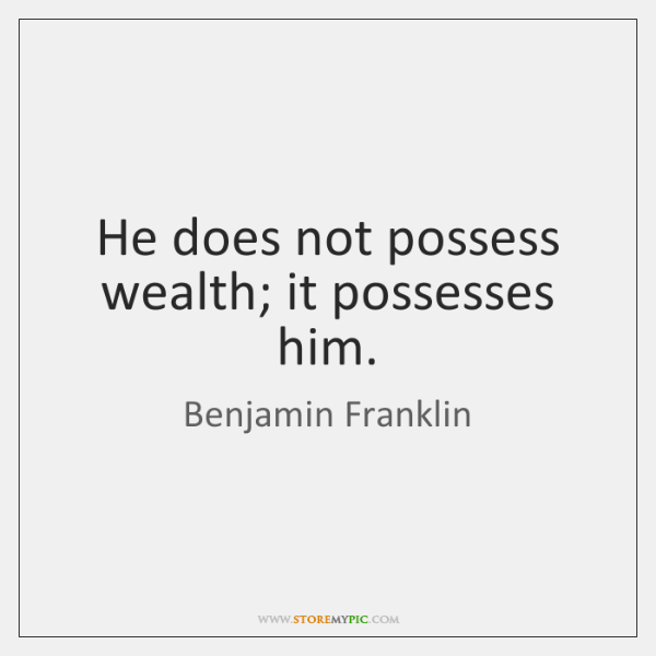 He does not possess wealth; it possesses him.