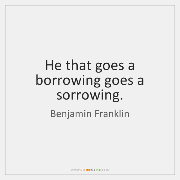 He that goes a borrowing goes a sorrowing.