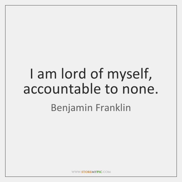 I am lord of myself, accountable to none.