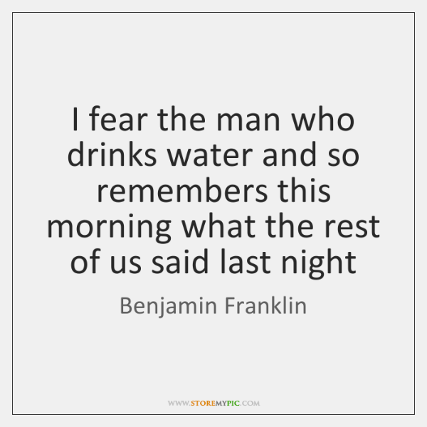 I fear the man who drinks water and so remembers this morning ...