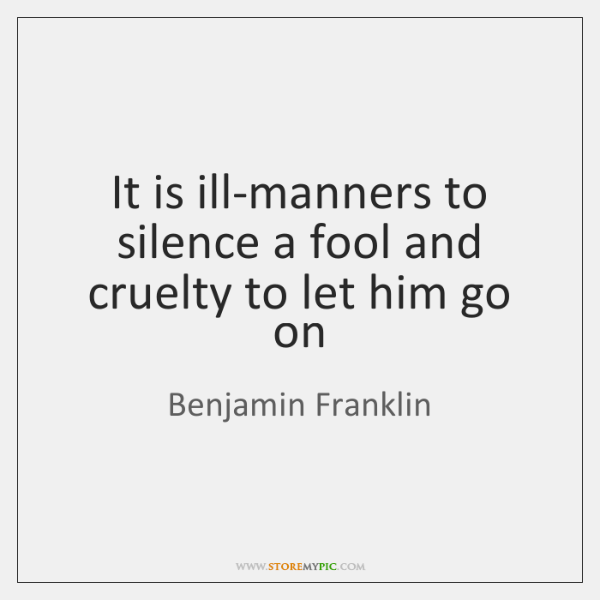 It is ill-manners to silence a fool and cruelty to let him ...