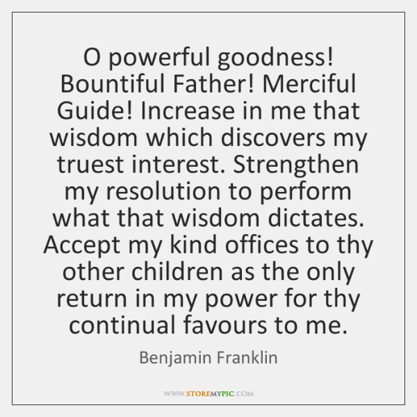 O powerful goodness! Bountiful Father! Merciful Guide! Increase in me that wisdom ...