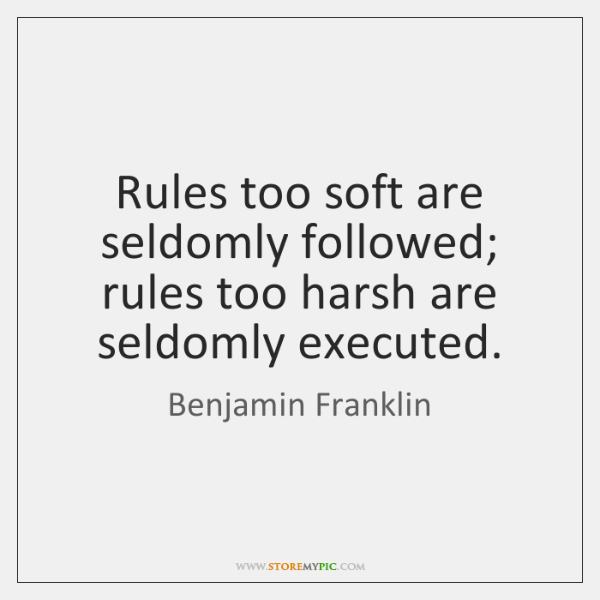 Rules too soft are seldomly followed; rules too harsh are seldomly executed.