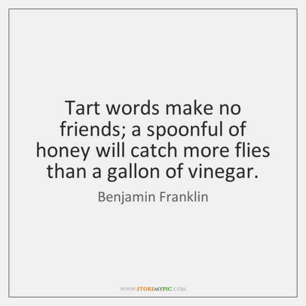 Tart words make no friends; a spoonful of honey will catch more ...