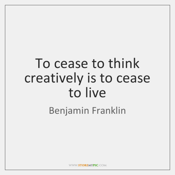 To cease to think creatively is to cease to live