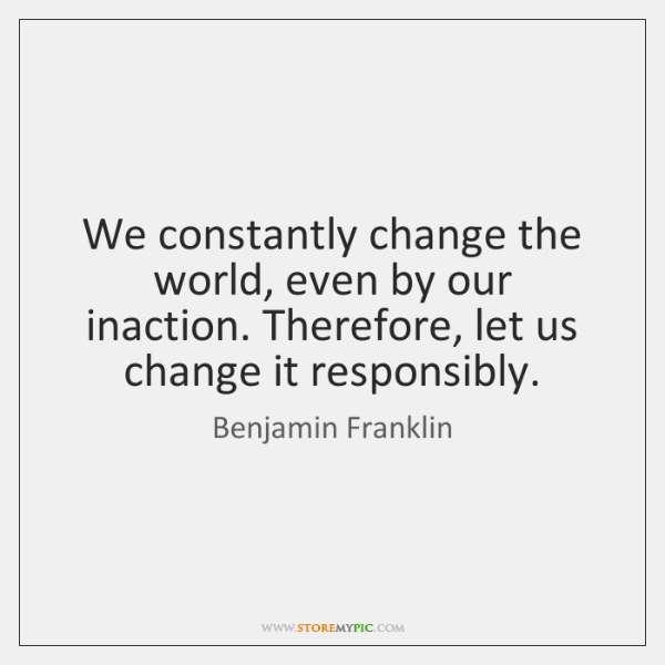 We constantly change the world, even by our inaction. Therefore, let us ...