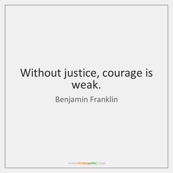 Without justice, courage is weak.