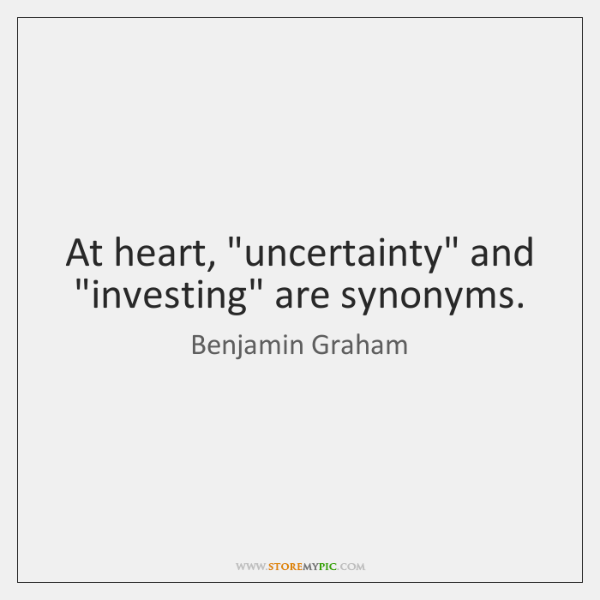 """At heart, """"uncertainty"""" and """"investing"""" are synonyms."""