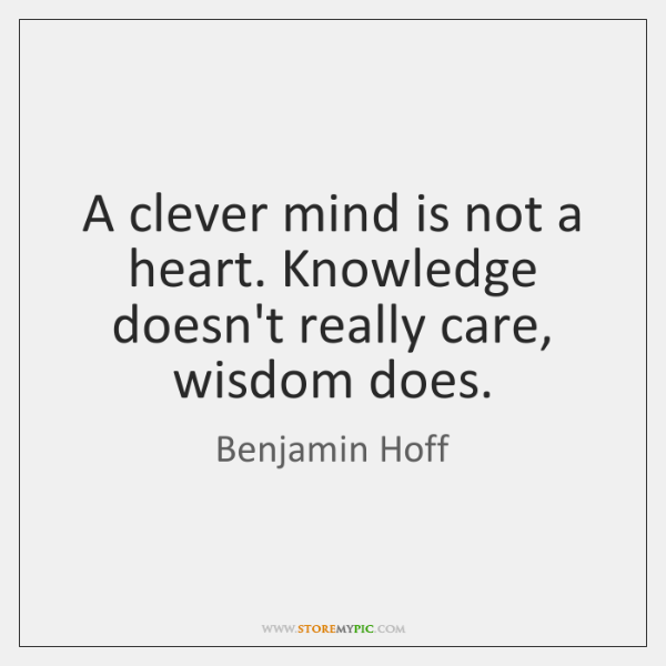 A clever mind is not a heart. Knowledge doesn't really care, wisdom ...