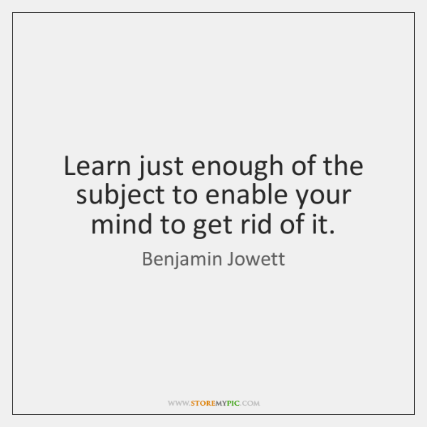 Learn just enough of the subject to enable your mind to get ...