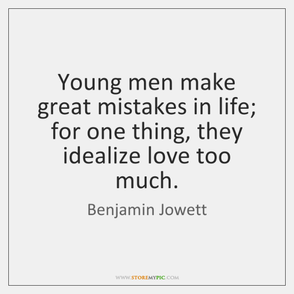 Young men make great mistakes in life; for one thing, they idealize ...