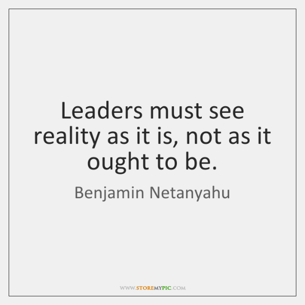 Leaders must see reality as it is, not as it ought to ...