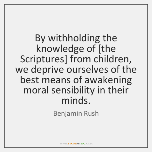By withholding the knowledge of [the Scriptures] from children, we deprive ourselves ...