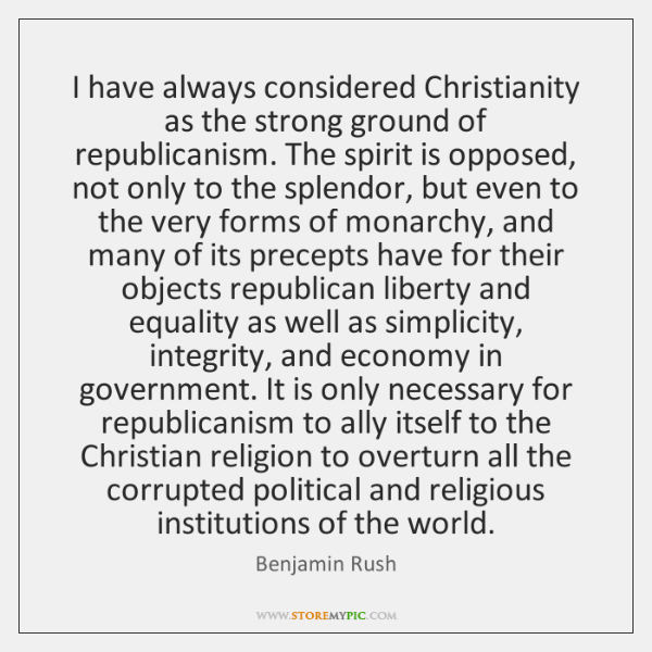 I have always considered Christianity as the strong ground of republicanism. The ...