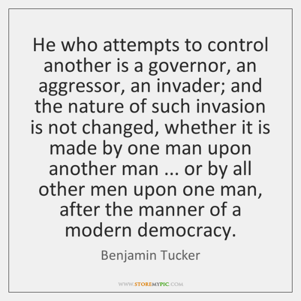 He who attempts to control another is a governor, an aggressor, an ...