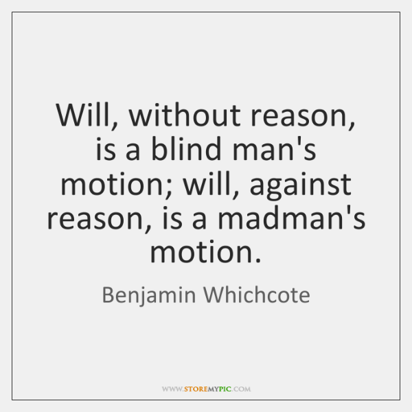 Will, without reason, is a blind man's motion; will, against reason, is ...