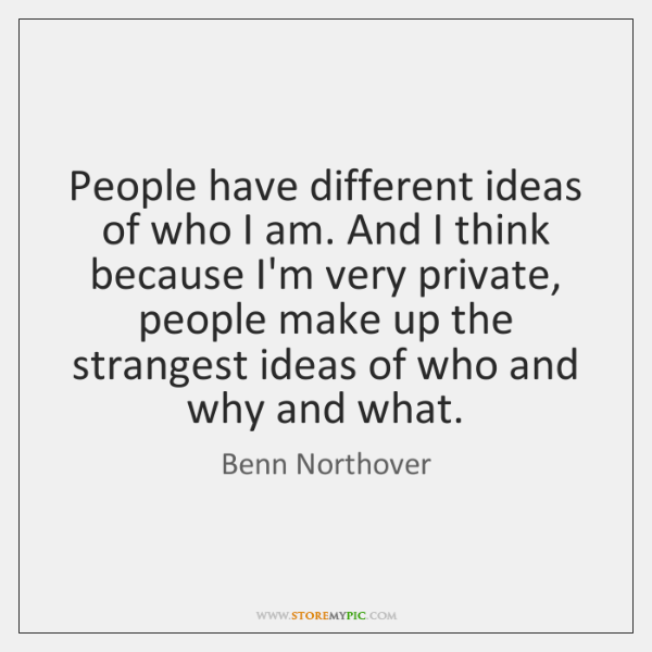 People have different ideas of who I am. And I think because ...