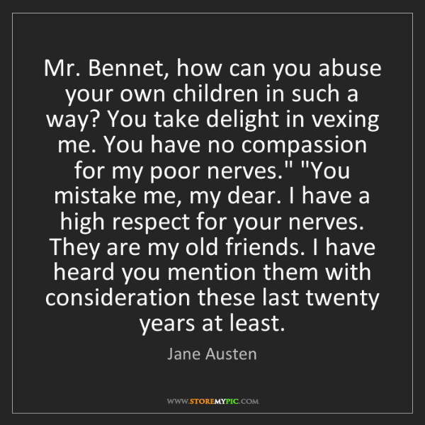 Jane Austen: Mr. Bennet, how can you abuse your own children in such...