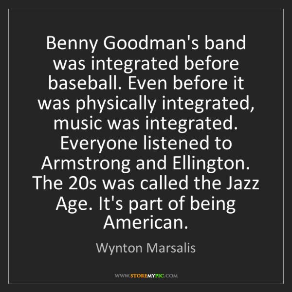 Wynton Marsalis: Benny Goodman's band was integrated before baseball....