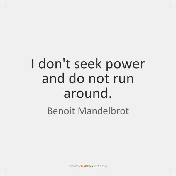 I don't seek power and do not run around.