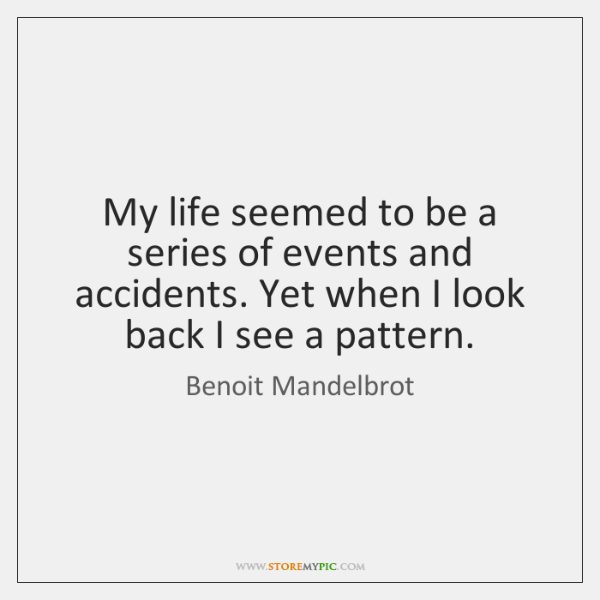 My life seemed to be a series of events and accidents. Yet ...