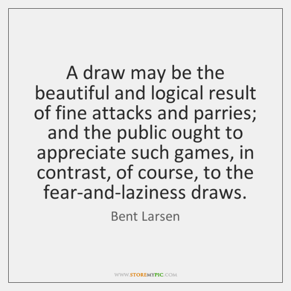 A draw may be the beautiful and logical result of fine attacks ...