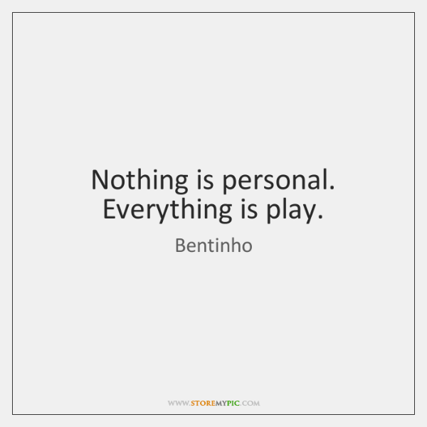 Nothing is personal. Everything is play.