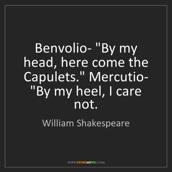 """William Shakespeare: Benvolio- """"By my head, here come the Capulets."""" Mercutio-..."""