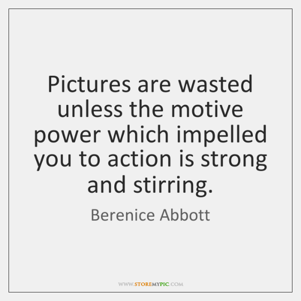 Pictures are wasted unless the motive power which impelled you to action ...