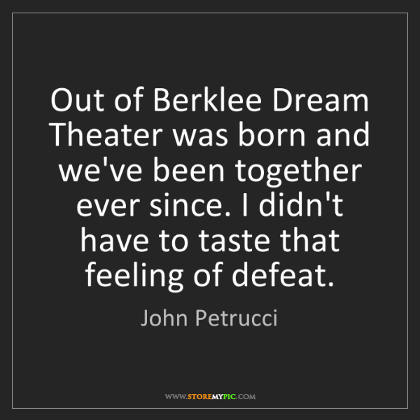 John Petrucci: Out of Berklee Dream Theater was born and we've been...
