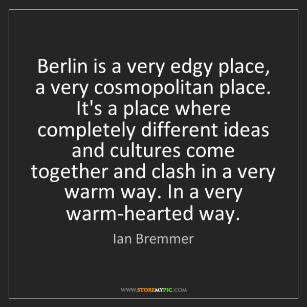 Ian Bremmer: Berlin is a very edgy place, a very cosmopolitan place....