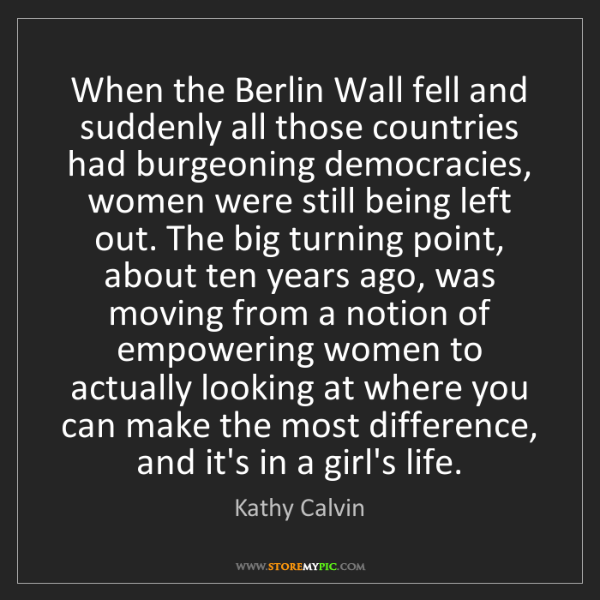 Kathy Calvin: When the Berlin Wall fell and suddenly all those countries...