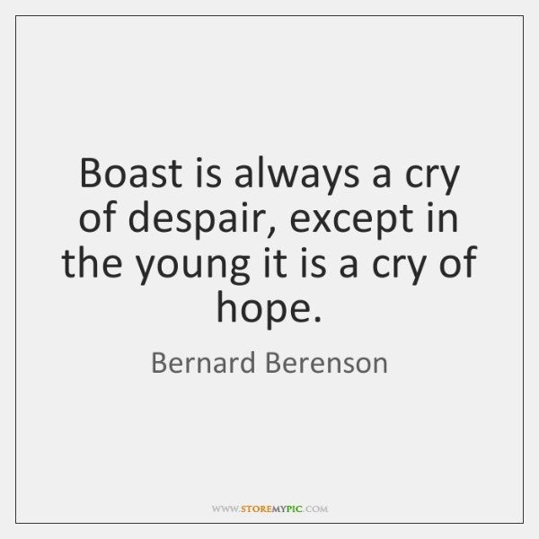 Boast is always a cry of despair, except in the young it ...