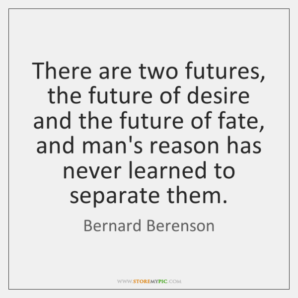 There are two futures, the future of desire and the future of ...