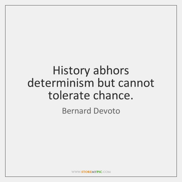 History abhors determinism but cannot tolerate chance.
