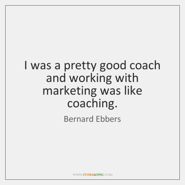I was a pretty good coach and working with marketing was like ...