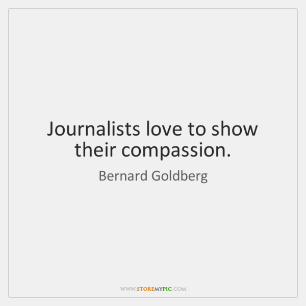 Journalists love to show their compassion.