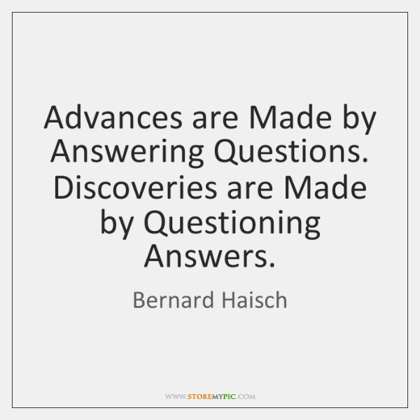 Advances are Made by Answering Questions. Discoveries are Made by Questioning Answers.