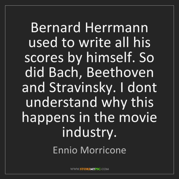 Ennio Morricone: Bernard Herrmann used to write all his scores by himself....