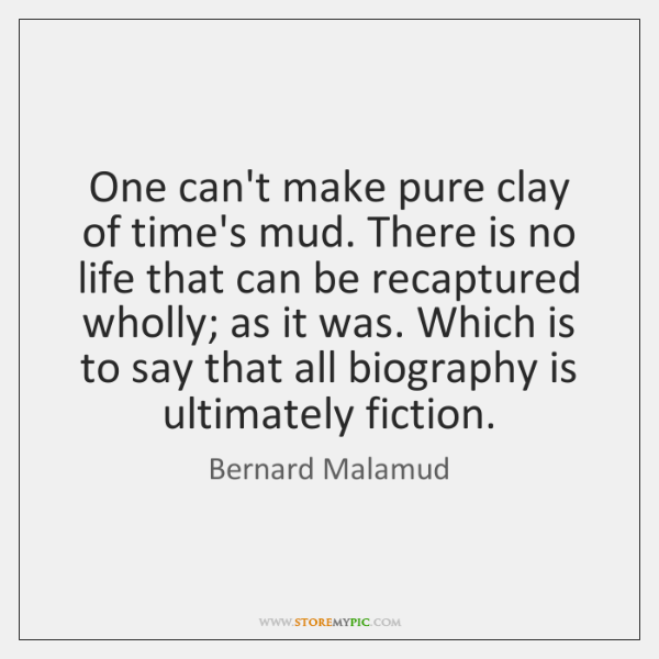 One can't make pure clay of time's mud. There is no life ...