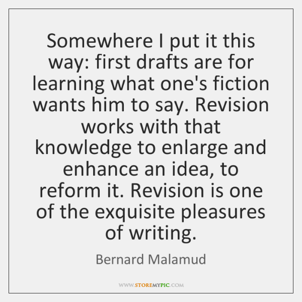 Somewhere I put it this way: first drafts are for learning what ...