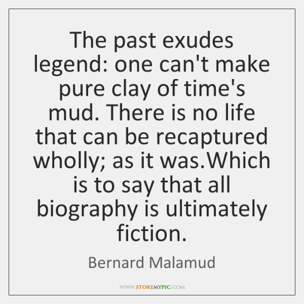 The past exudes legend: one can't make pure clay of time's mud. ...