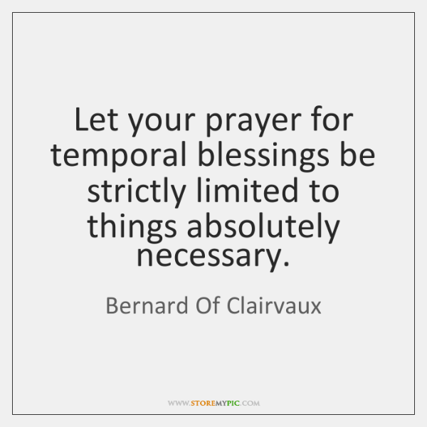 Let your prayer for temporal blessings be strictly limited to things absolutely ...