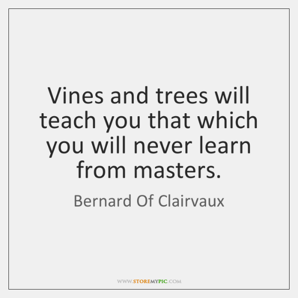 Vines and trees will teach you that which you will never learn ...