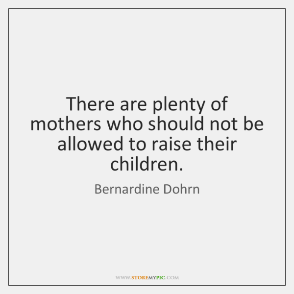 There are plenty of mothers who should not be allowed to raise ...