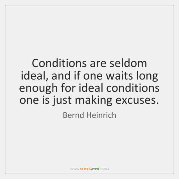 Conditions are seldom ideal, and if one waits long enough for ideal ...