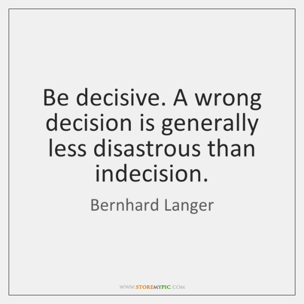 Be decisive. A wrong decision is generally less disastrous than indecision.