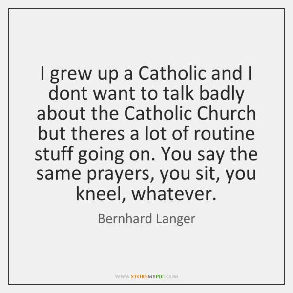 I grew up a Catholic and I dont want to talk badly ...